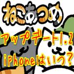 ねこあつめ アップデート1.2登場! iphoneはいつとの声多数